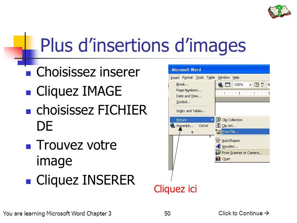 50 You are learning Microsoft Word Chapter 3 Click to Continue  Choisissez inserer Cliquez IMAGE choisissez FICHIER DE Trouvez votre image Cliquez IN