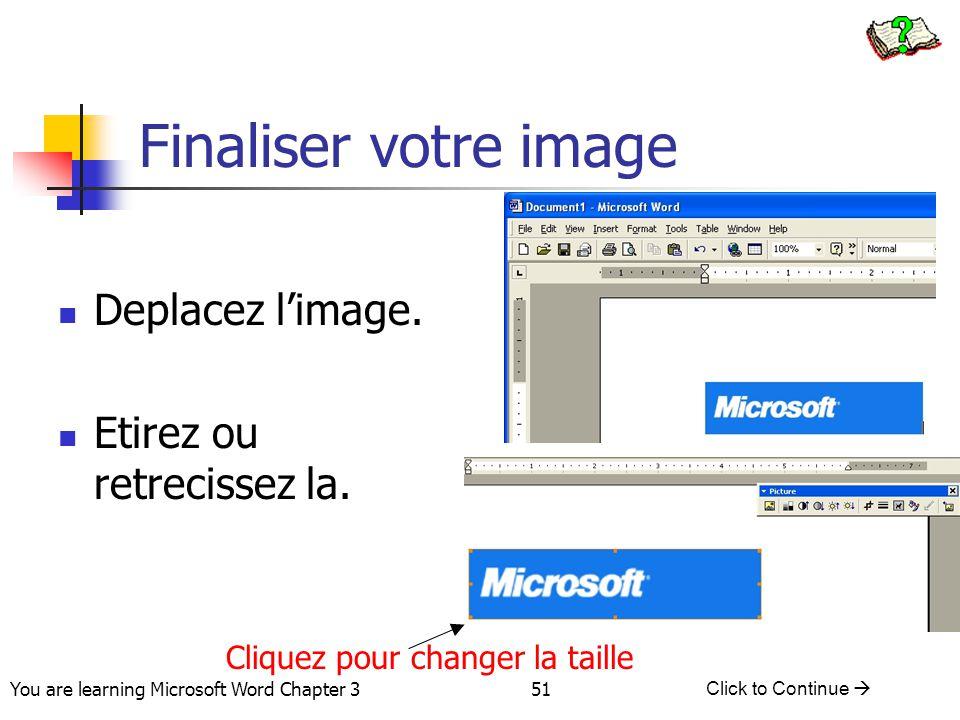 51 You are learning Microsoft Word Chapter 3 Click to Continue  Deplacez l'image. Etirez ou retrecissez la. Finaliser votre image Cliquez pour change
