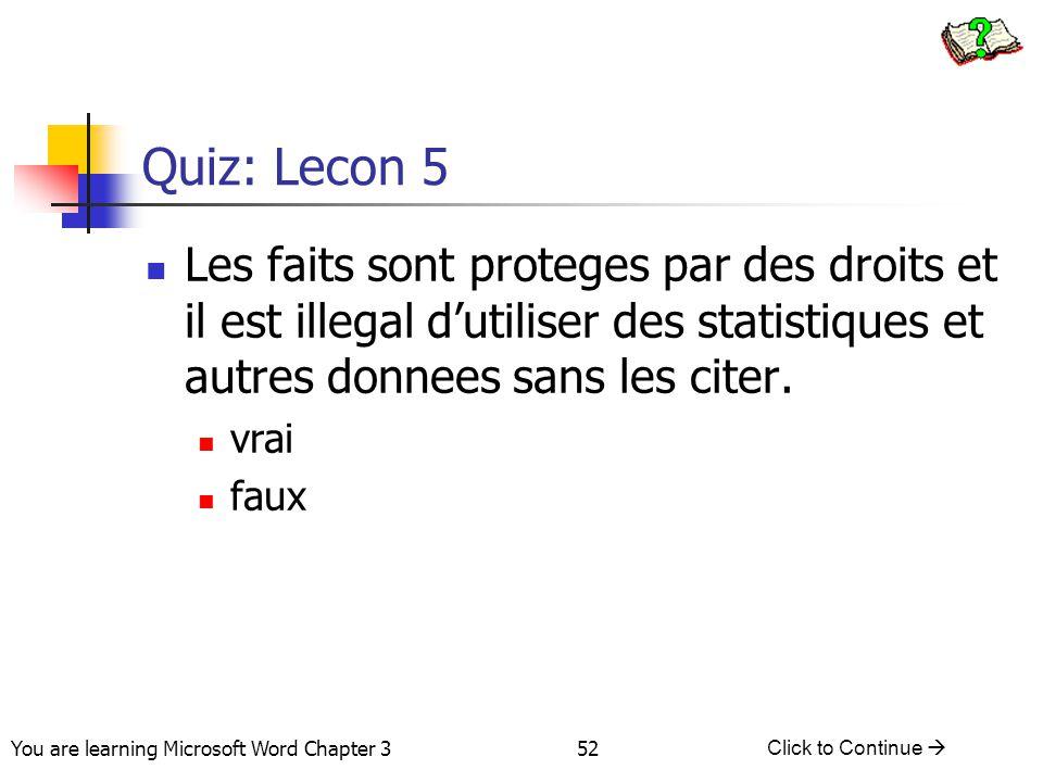 52 You are learning Microsoft Word Chapter 3 Click to Continue  Quiz: Lecon 5 Les faits sont proteges par des droits et il est illegal d'utiliser des