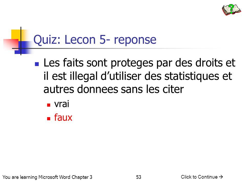 53 You are learning Microsoft Word Chapter 3 Click to Continue  Quiz: Lecon 5- reponse Les faits sont proteges par des droits et il est illegal d'uti
