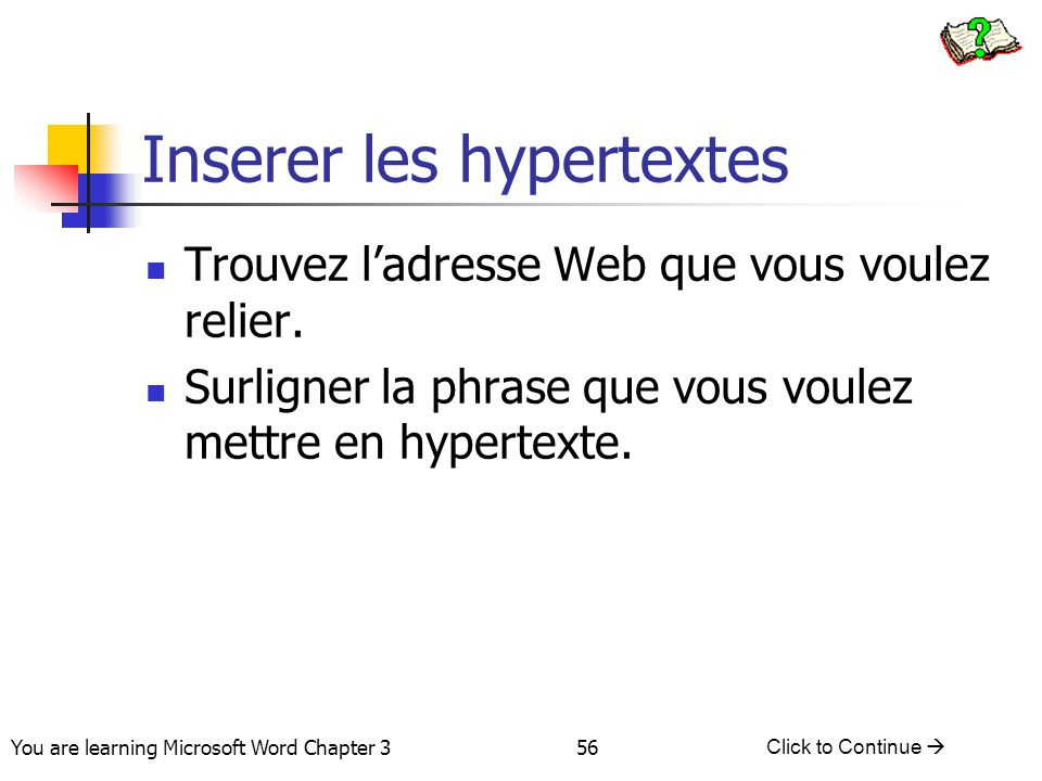 56 You are learning Microsoft Word Chapter 3 Click to Continue  Inserer les hypertextes Trouvez l'adresse Web que vous voulez relier.