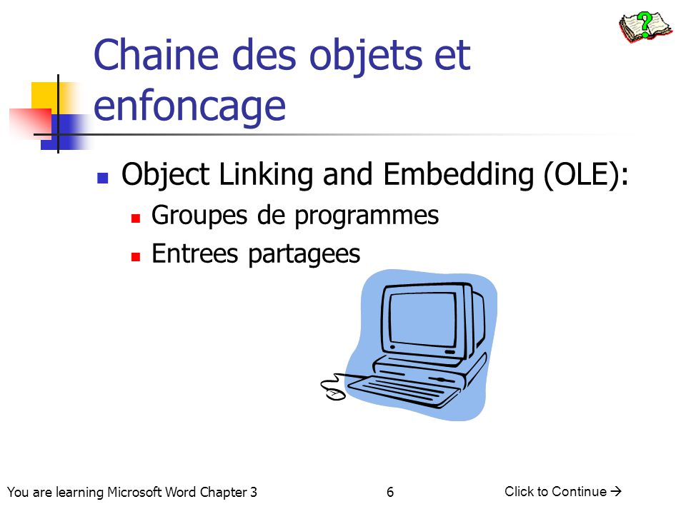 6 You are learning Microsoft Word Chapter 3 Click to Continue  Chaine des objets et enfoncage Object Linking and Embedding (OLE): Groupes de programmes Entrees partagees