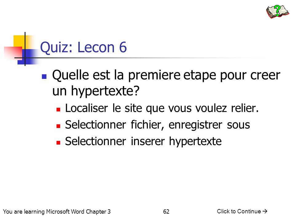 62 You are learning Microsoft Word Chapter 3 Click to Continue  Quiz: Lecon 6 Quelle est la premiere etape pour creer un hypertexte? Localiser le sit