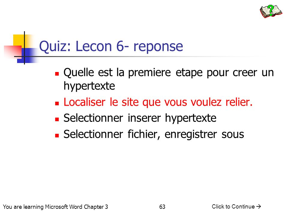 63 You are learning Microsoft Word Chapter 3 Click to Continue  Quiz: Lecon 6- reponse Quelle est la premiere etape pour creer un hypertexte Localise