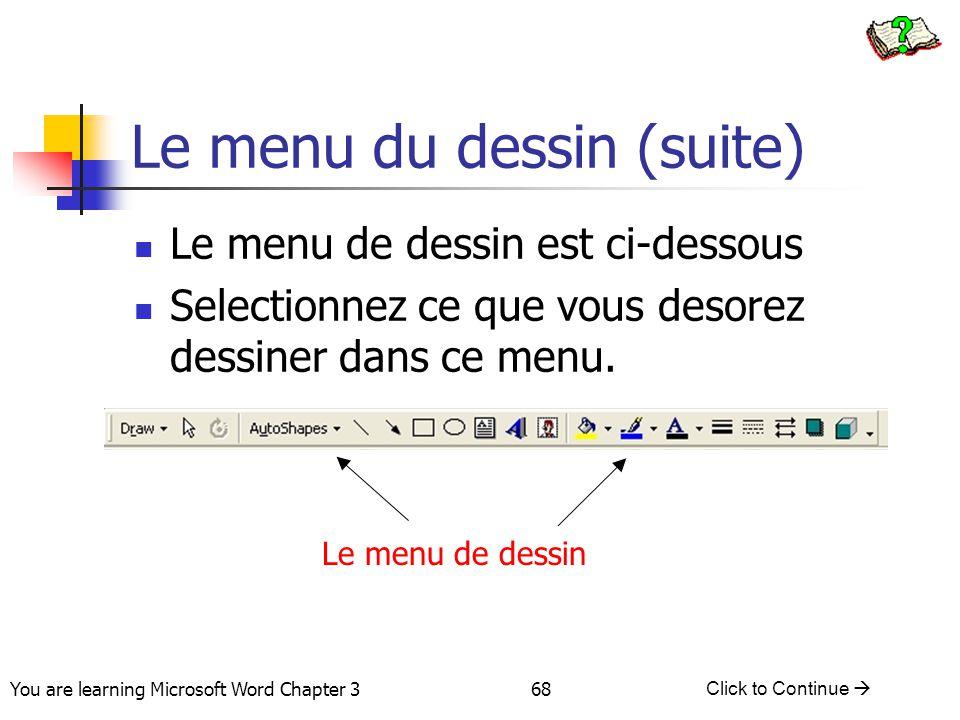 68 You are learning Microsoft Word Chapter 3 Click to Continue  Le menu du dessin (suite) Le menu de dessin est ci-dessous Selectionnez ce que vous d