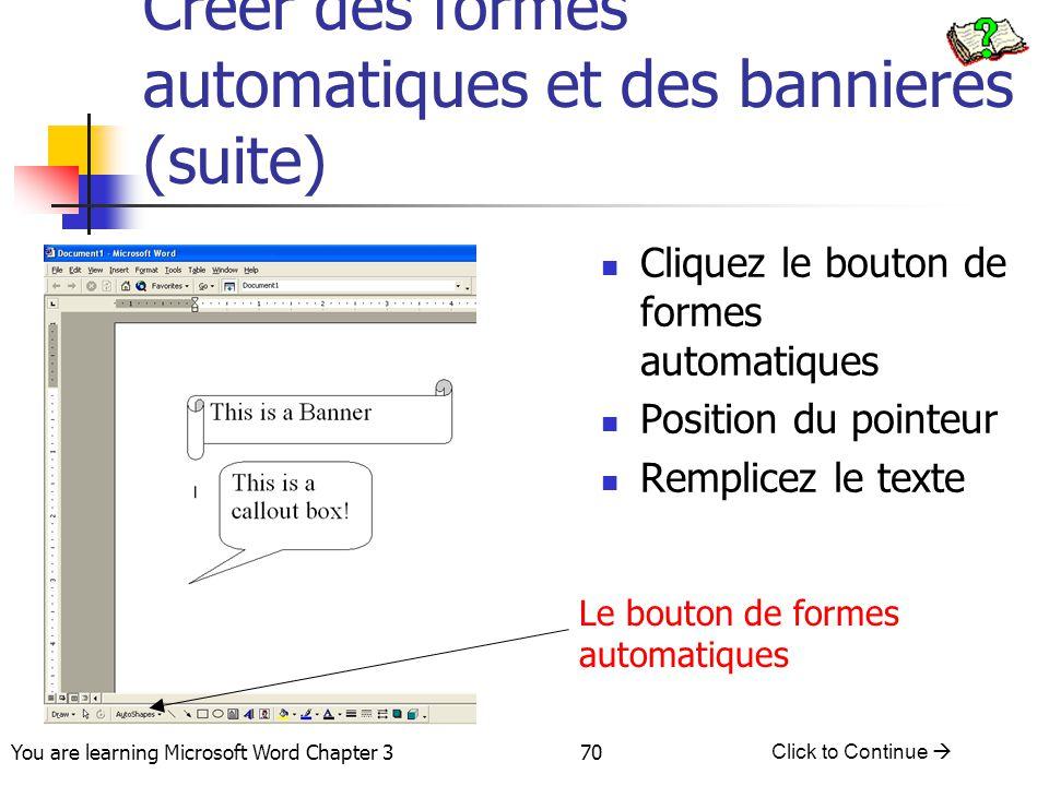70 You are learning Microsoft Word Chapter 3 Click to Continue  Creer des formes automatiques et des bannieres (suite) Cliquez le bouton de formes au