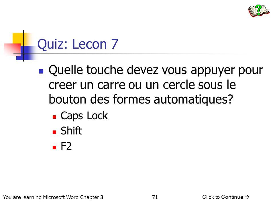 71 You are learning Microsoft Word Chapter 3 Click to Continue  Quiz: Lecon 7 Quelle touche devez vous appuyer pour creer un carre ou un cercle sous