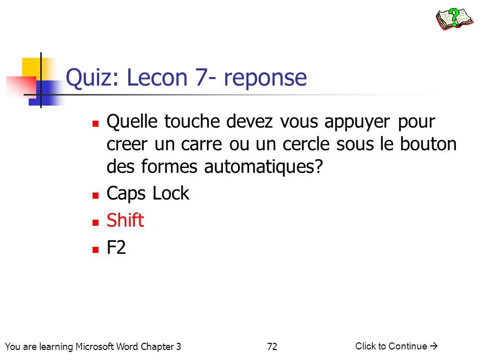 72 You are learning Microsoft Word Chapter 3 Click to Continue  Quiz: Lecon 7- reponse Quelle touche devez vous appuyer pour creer un carre ou un cer