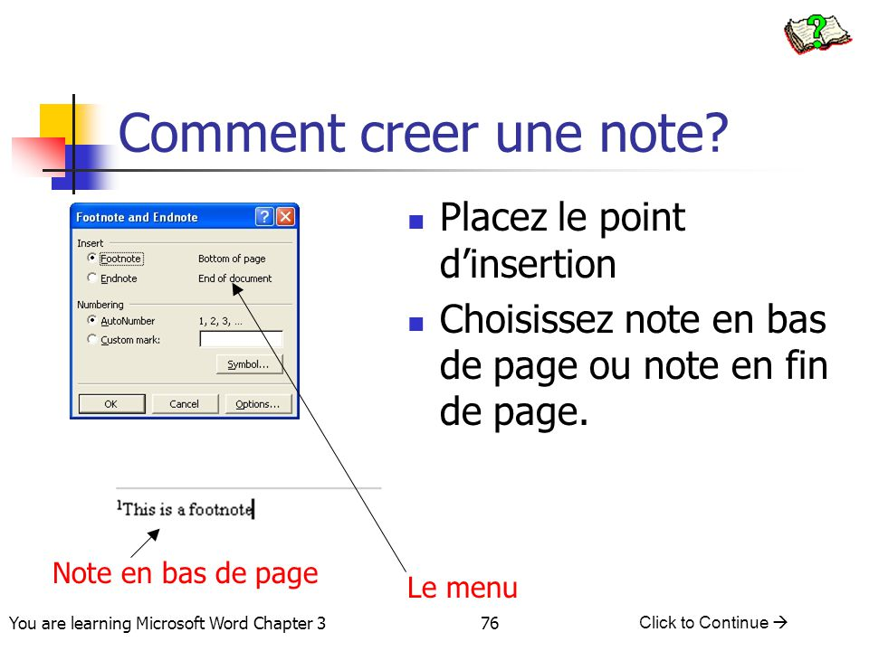 76 You are learning Microsoft Word Chapter 3 Click to Continue  Comment creer une note? Placez le point d'insertion Choisissez note en bas de page ou