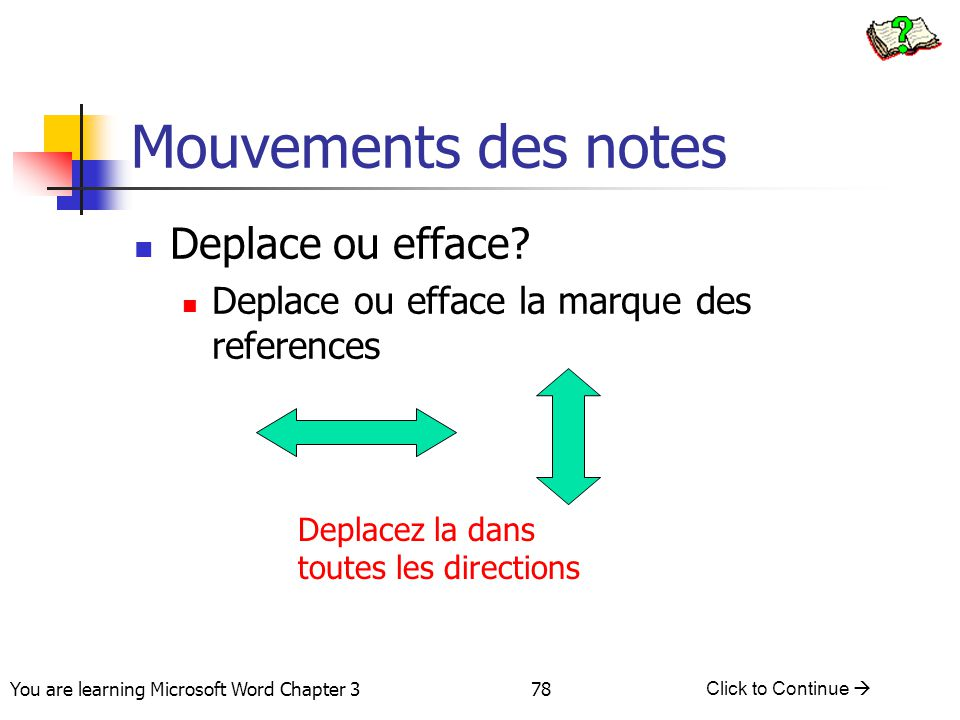 78 You are learning Microsoft Word Chapter 3 Click to Continue  Mouvements des notes Deplace ou efface? Deplace ou efface la marque des references De