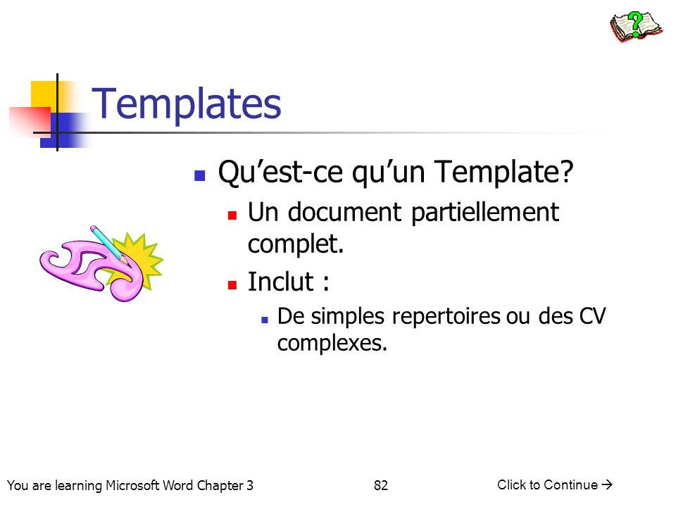 82 You are learning Microsoft Word Chapter 3 Click to Continue  Templates Qu'est-ce qu'un Template? Un document partiellement complet. Inclut : De si