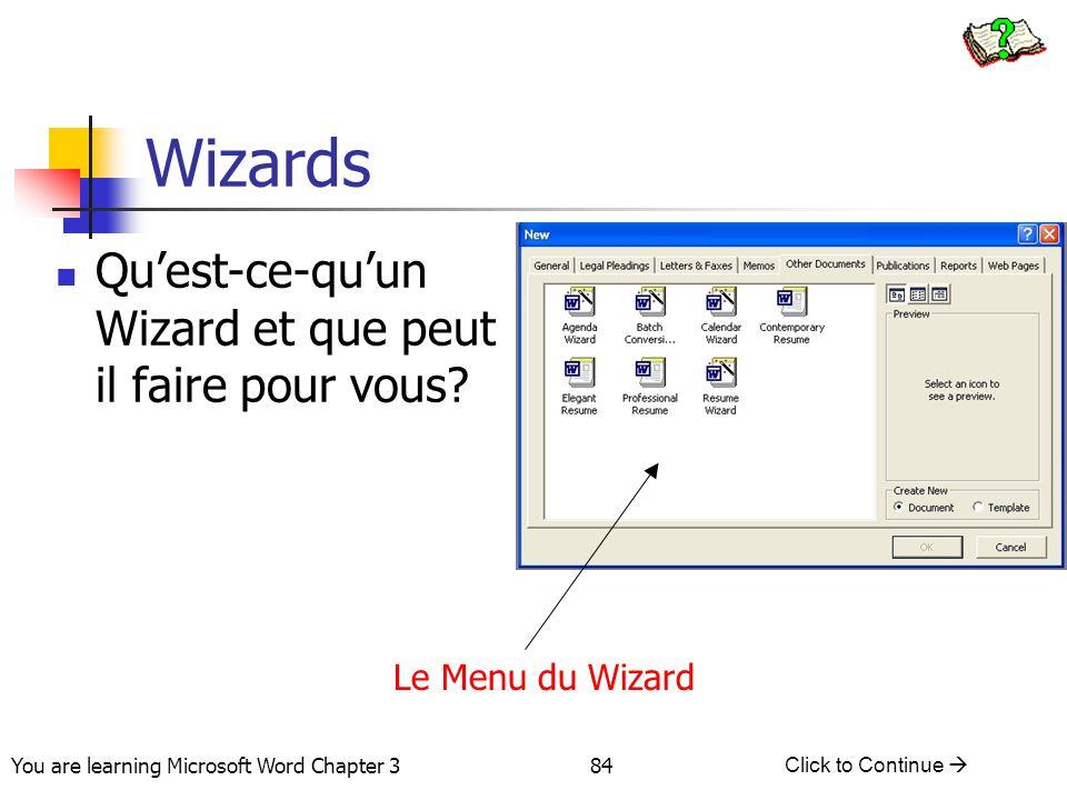84 You are learning Microsoft Word Chapter 3 Click to Continue  Wizards Qu'est-ce-qu'un Wizard et que peut il faire pour vous? Le Menu du Wizard