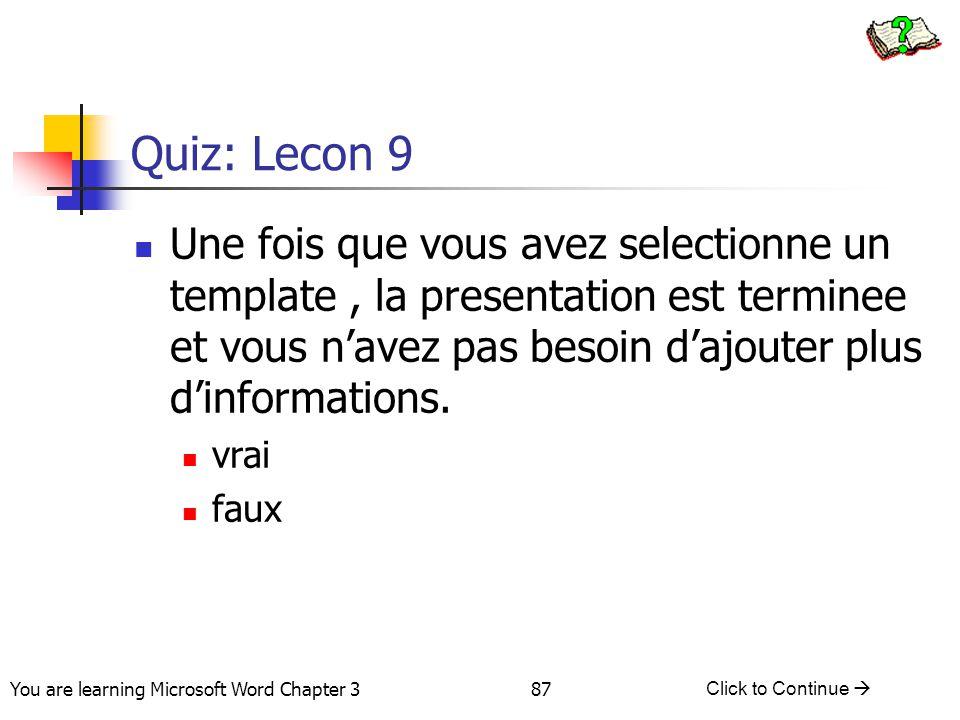 87 You are learning Microsoft Word Chapter 3 Click to Continue  Quiz: Lecon 9 Une fois que vous avez selectionne un template, la presentation est ter