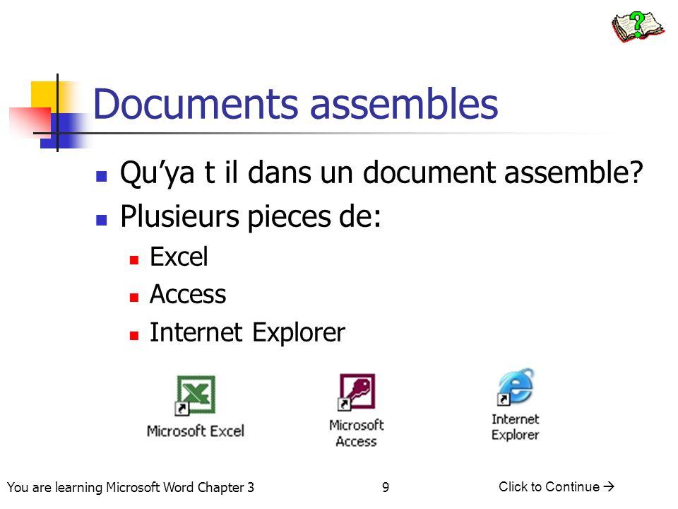 9 You are learning Microsoft Word Chapter 3 Click to Continue  Documents assembles Qu'ya t il dans un document assemble? Plusieurs pieces de: Excel A