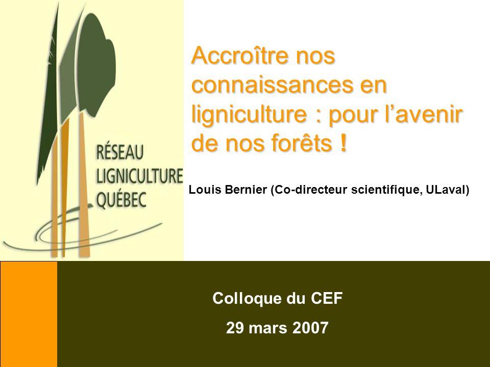 Accroître nos connaissances en ligniculture : pour l'avenir de nos forêts ! Colloque du CEF 29 mars 2007 Louis Bernier (Co-directeur scientifique, ULa