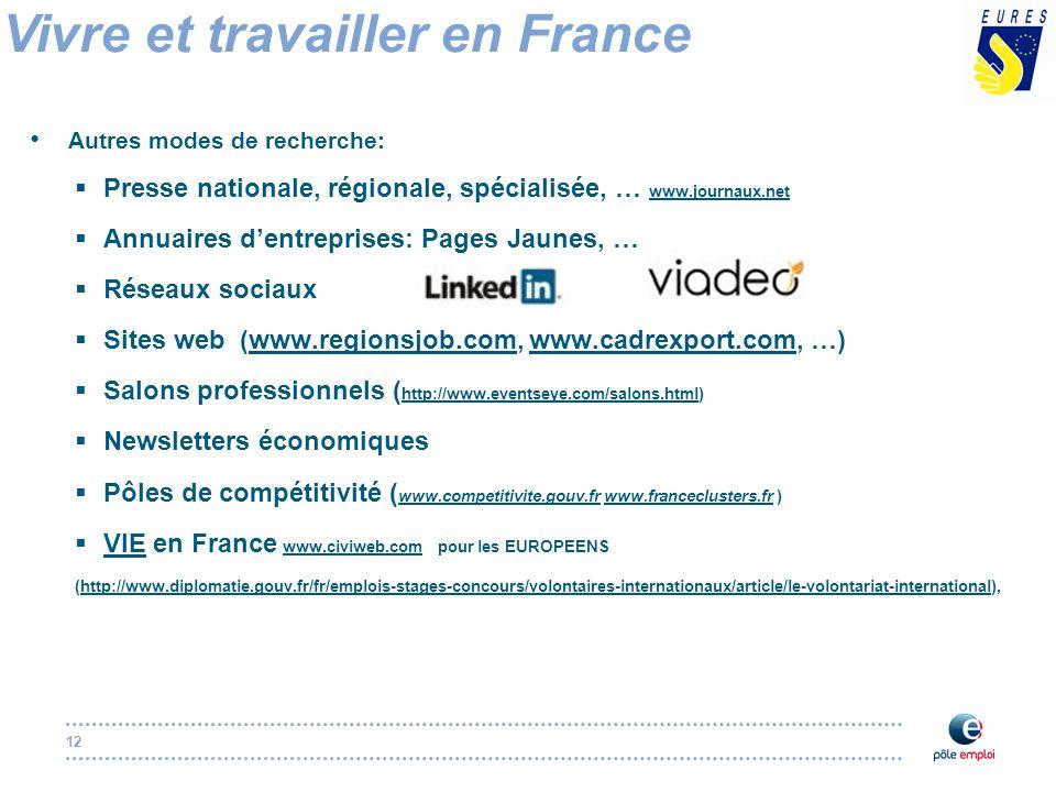 12 Autres modes de recherche:  Presse nationale, régionale, spécialisée, … www.journaux.net www.journaux.net  Annuaires d'entreprises: Pages Jaunes, …  Réseaux sociaux  Sites web (www.regionsjob.com, www.cadrexport.com, …)www.regionsjob.comwww.cadrexport.com  Salons professionnels ( http://www.eventseye.com/salons.html) http://www.eventseye.com/salons.html  Newsletters économiques  Pôles de compétitivité ( www.competitivite.gouv.fr www.franceclusters.fr ) www.competitivite.gouv.frwww.franceclusters.fr  VIE en France www.civiweb.com pour les EUROPEENS VIEwww.civiweb.com (http://www.diplomatie.gouv.fr/fr/emplois-stages-concours/volontaires-internationaux/article/le-volontariat-international),http://www.diplomatie.gouv.fr/fr/emplois-stages-concours/volontaires-internationaux/article/le-volontariat-international Vivre et travailler en France