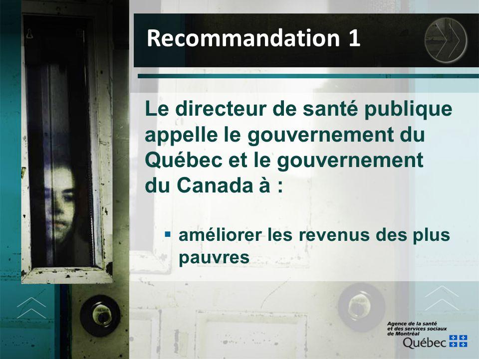 Le directeur de santé publique appelle le gouvernement du Québec et le gouvernement du Canada à :  améliorer les revenus des plus pauvres Recommandat