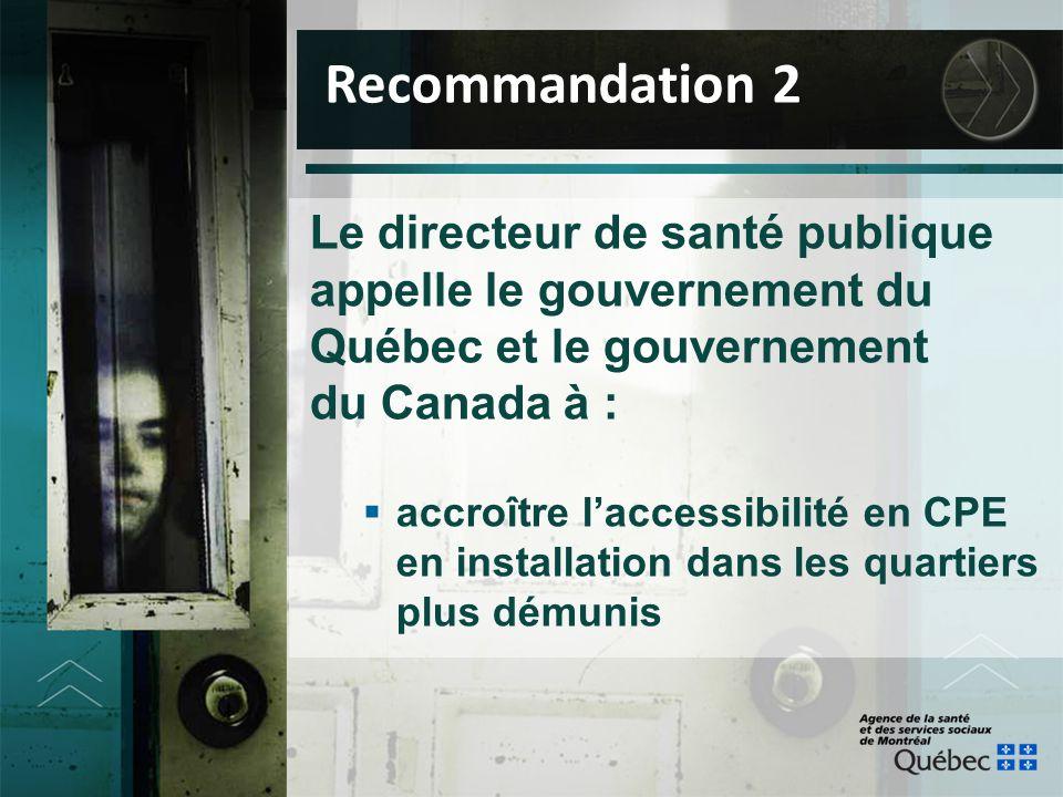 Le directeur de santé publique appelle le gouvernement du Québec et le gouvernement du Canada à :  accroître l'accessibilité en CPE en installation d