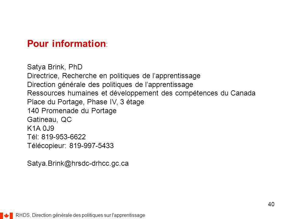 RHDS, Direction générale des politiques sur l apprentissage 40 Pour information : Satya Brink, PhD Directrice, Recherche en politiques de l'apprentissage Direction générale des politiques de l'apprentissage Ressources humaines et développement des compétences du Canada Place du Portage, Phase IV, 3 étage 140 Promenade du Portage Gatineau, QC K1A 0J9 Tél: 819-953-6622 Télécopieur: 819-997-5433 Satya.Brink@hrsdc-drhcc.gc.ca