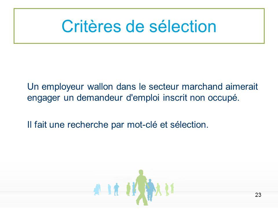 23 Un employeur wallon dans le secteur marchand aimerait engager un demandeur d'emploi inscrit non occupé. Il fait une recherche par mot-clé et sélect