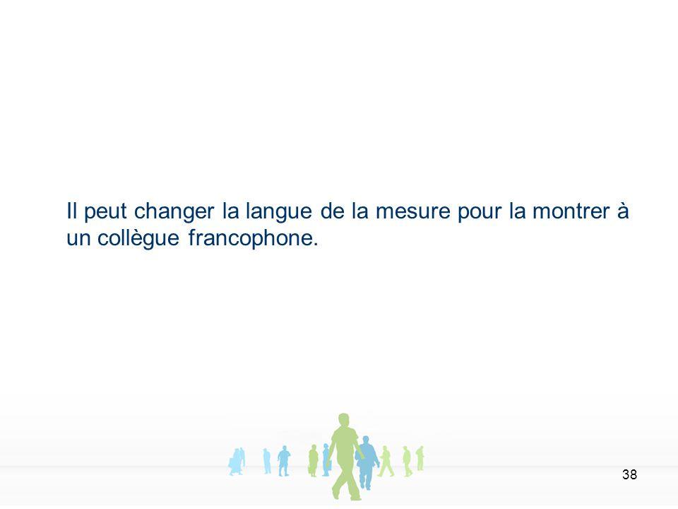 38 Il peut changer la langue de la mesure pour la montrer à un collègue francophone.
