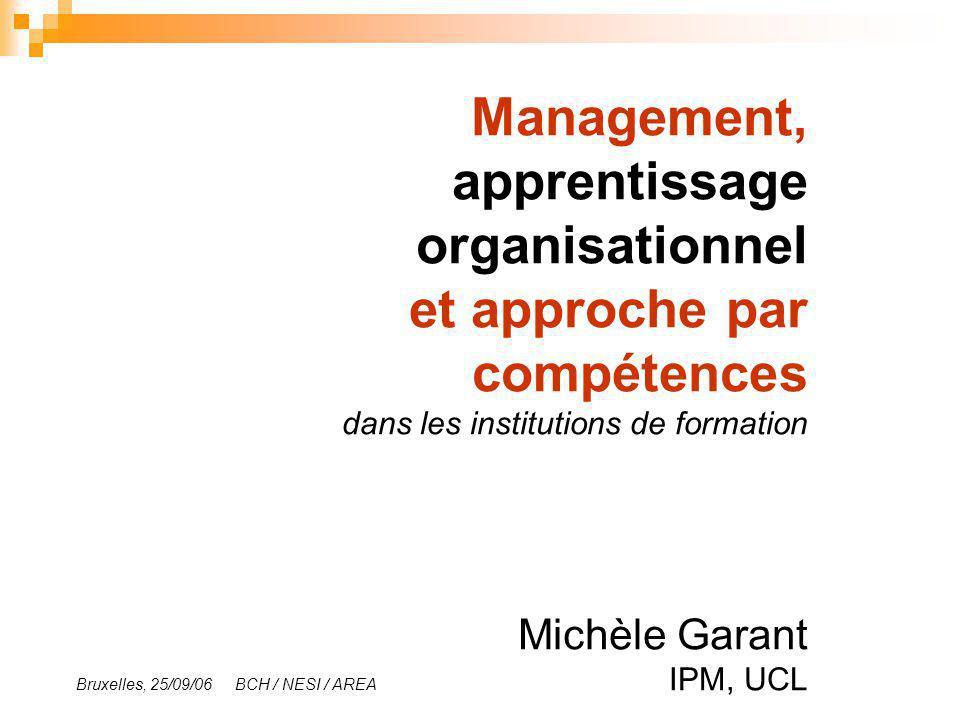 Management, apprentissage organisationnel et approche par compétences dans les institutions de formation Michèle Garant Bruxelles, 25/09/06 BCH / NESI / AREA IPM, UCL