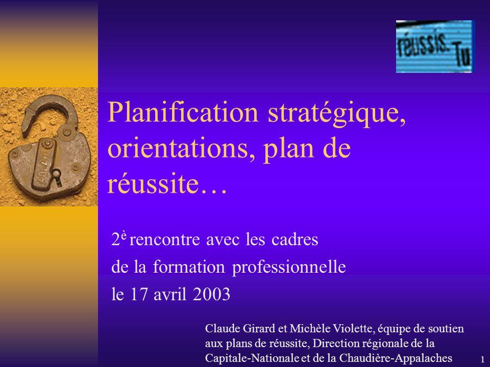 1 Planification stratégique, orientations, plan de réussite… 2 è rencontre avec les cadres de la formation professionnelle le 17 avril 2003 Claude Gir