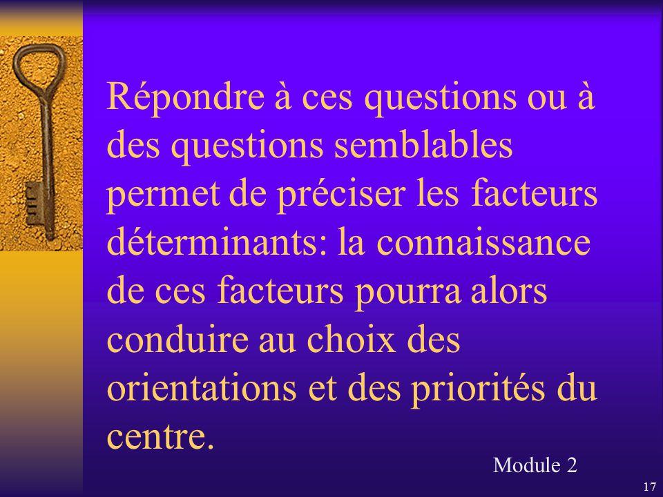 17 Répondre à ces questions ou à des questions semblables permet de préciser les facteurs déterminants: la connaissance de ces facteurs pourra alors conduire au choix des orientations et des priorités du centre.