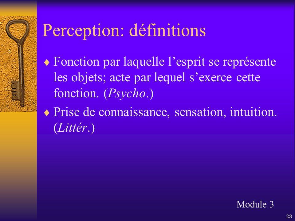 28 Perception: définitions  Fonction par laquelle l'esprit se représente les objets; acte par lequel s'exerce cette fonction. (Psycho.)  Prise de co