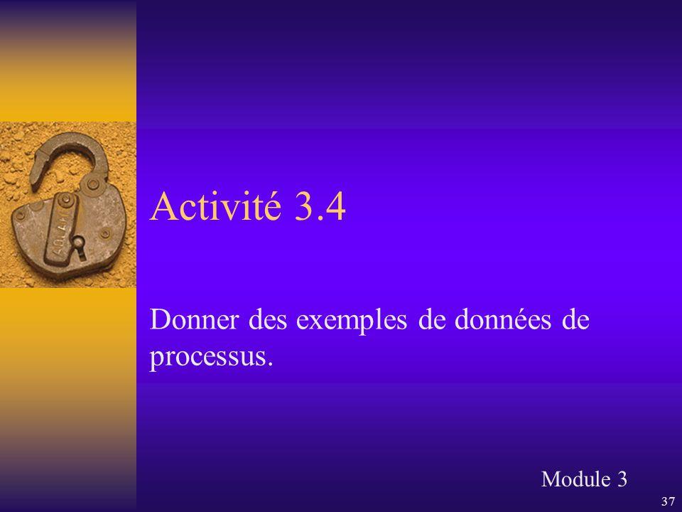 37 Activité 3.4 Donner des exemples de données de processus. Module 3