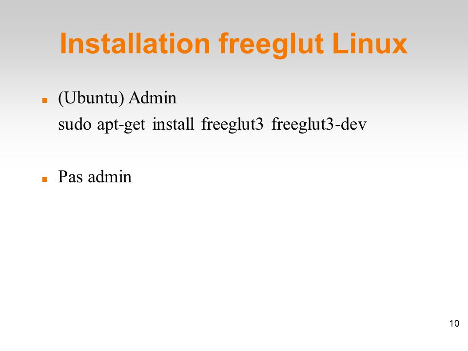 Installation freeglut Linux (Ubuntu) Admin sudo apt-get install freeglut3 freeglut3-dev Pas admin 10