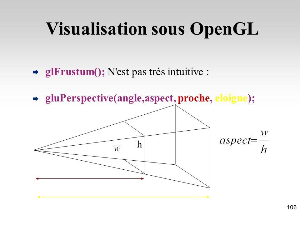 glFrustum(); N est pas trés intuitive : gluPerspective(angle,aspect, proche, eloigne); h Visualisation sous OpenGL 106