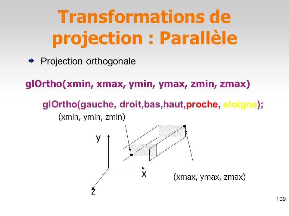 glOrtho(xmin, xmax, ymin, ymax, zmin, zmax) z x y (xmin, ymin, zmin) (xmax, ymax, zmax) Transformations de projection : Parallèle 109 Projection orthogonale glOrtho(gauche, droit,bas,haut,proche, eloigne);