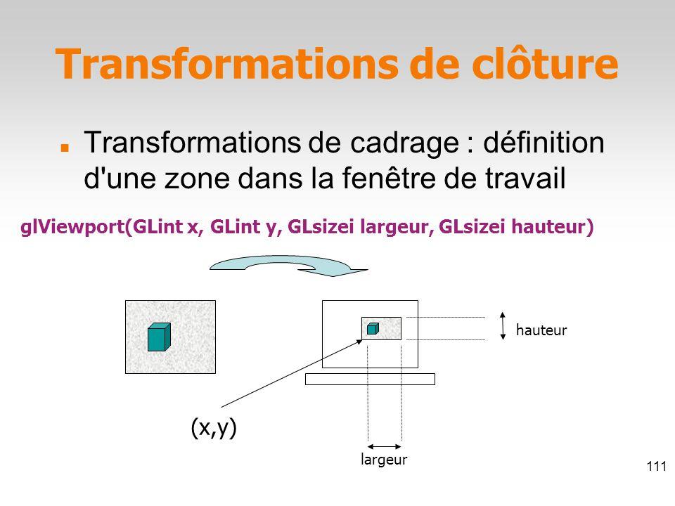 glViewport(GLint x, GLint y, GLsizei largeur, GLsizei hauteur) (x,y) largeur hauteur Transformations de clôture Transformations de cadrage : définition d une zone dans la fenêtre de travail 111