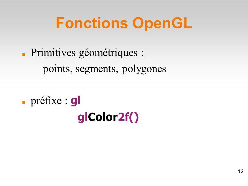 Fonctions OpenGL Primitives géométriques : points, segments, polygones préfixe : gl glColor2f() 12