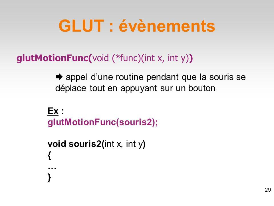 GLUT : évènements glutMotionFunc(void (*func)(int x, int y))  appel d'une routine pendant que la souris se déplace tout en appuyant sur un bouton 29 Ex : glutMotionFunc(souris2); void souris2(int x, int y) { … }