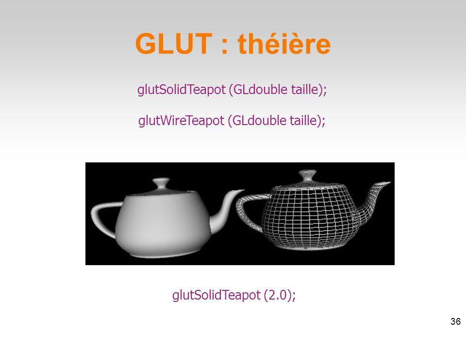 glutSolidTeapot (GLdouble taille); glutWireTeapot (GLdouble taille); GLUT : théière 36 glutSolidTeapot (2.0);