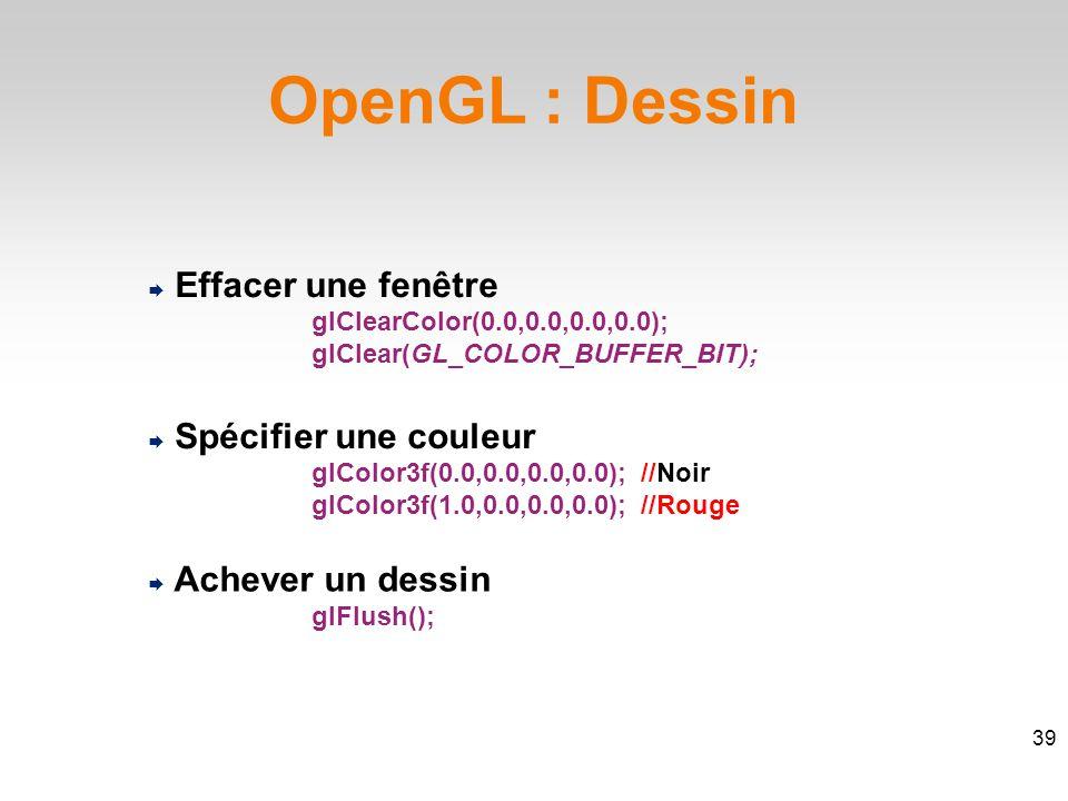OpenGL : Dessin  Effacer une fenêtre  Spécifier une couleur glColor3f(0.0,0.0,0.0,0.0); //Noir glColor3f(1.0,0.0,0.0,0.0); //Rouge  Achever un dessin glFlush(); glClearColor(0.0,0.0,0.0,0.0); glClear(GL_COLOR_BUFFER_BIT); 39