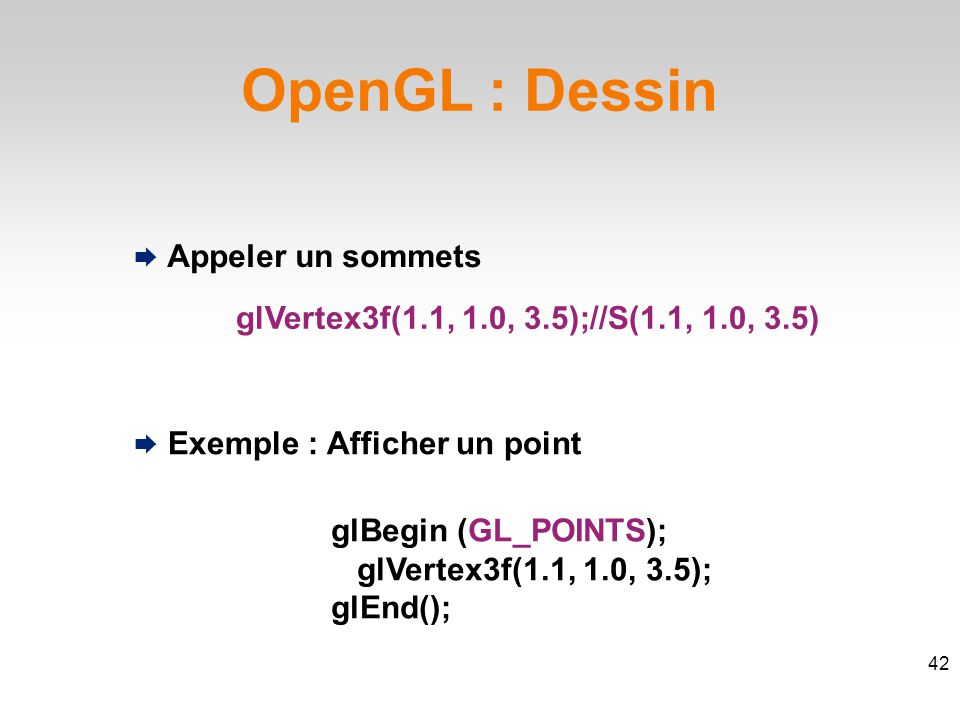 OpenGL : Dessin  Appeler un sommets glVertex3f(1.1, 1.0, 3.5);//S(1.1, 1.0, 3.5)‏ 42  Exemple : Afficher un point glBegin (GL_POINTS); glVertex3f(1.1, 1.0, 3.5); glEnd();