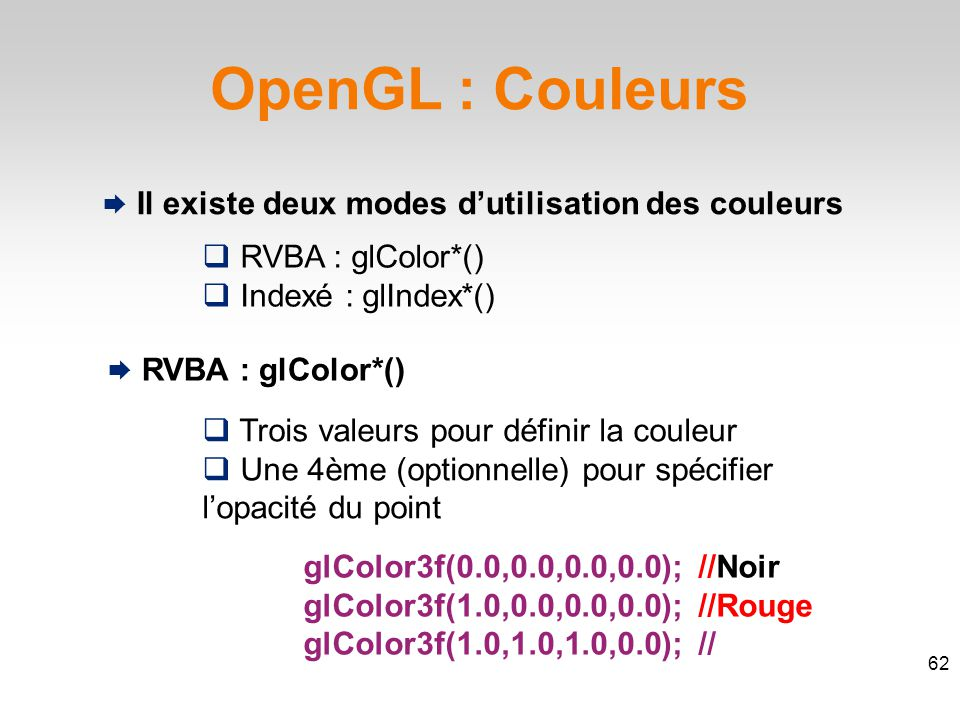 OpenGL : Couleurs  Il existe deux modes d'utilisation des couleurs  RVBA : glColor*()  Indexé : glIndex*()  RVBA : glColor*()  Trois valeurs pour définir la couleur  Une 4ème (optionnelle) pour spécifier l'opacité du point glColor3f(0.0,0.0,0.0,0.0); //Noir glColor3f(1.0,0.0,0.0,0.0); //Rouge glColor3f(1.0,1.0,1.0,0.0); //Blanc 62