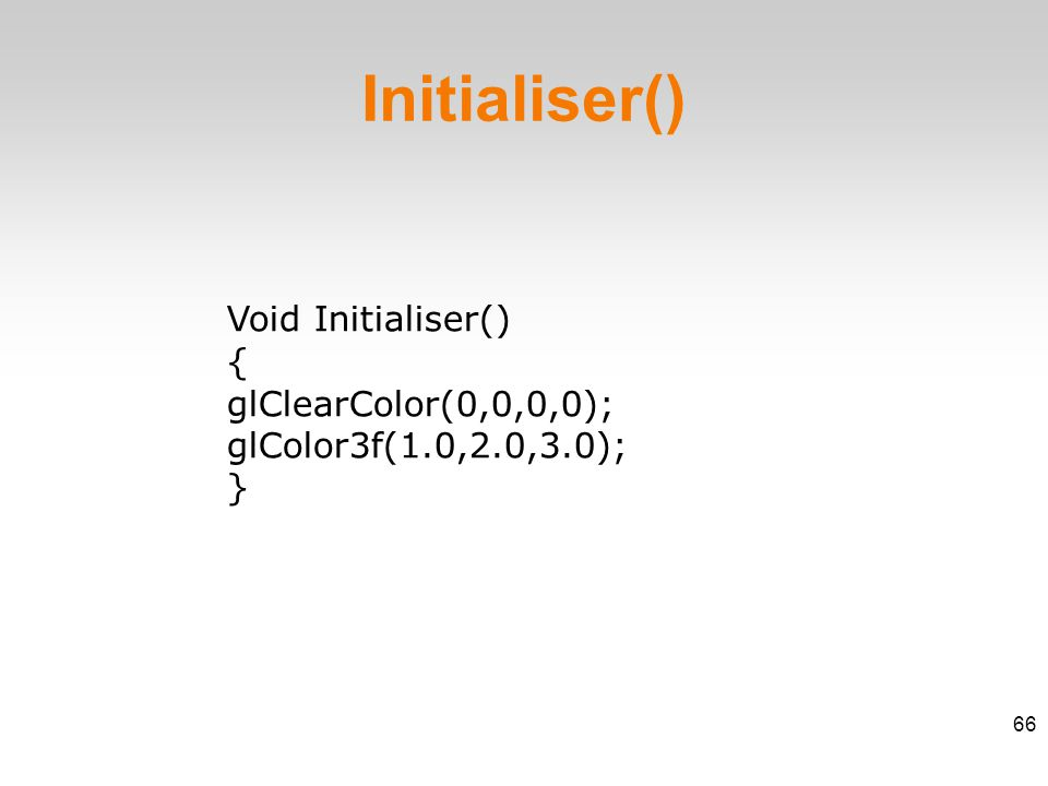 Void Initialiser() ‏ { glClearColor(0,0,0,0); glColor3f(1.0,2.0,3.0); } Initialiser()‏ 66