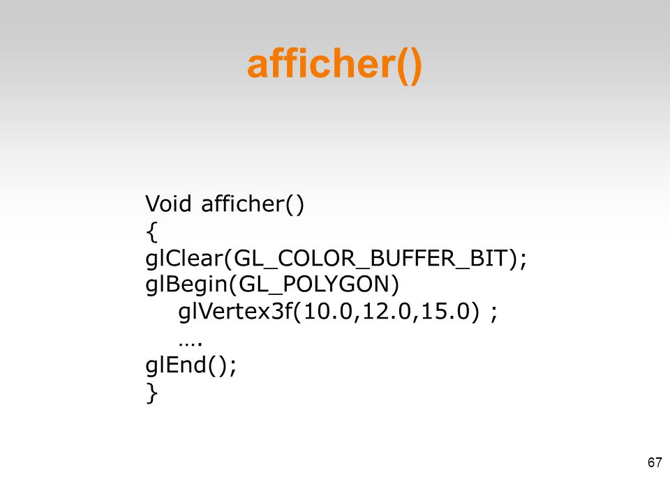 Void afficher() ‏ { glClear(GL_COLOR_BUFFER_BIT); glBegin(GL_POLYGON) ‏ glVertex3f(10.0,12.0,15.0) ; ….