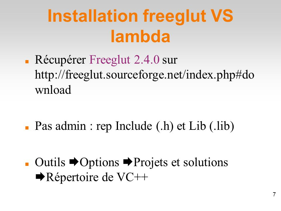 Installation freeglut VS lambda Récupérer Freeglut 2.4.0 sur http://freeglut.sourceforge.net/index.php#do wnload Pas admin : rep Include (.h) et Lib (.lib)‏ Outils  Options  Projets et solutions  Répertoire de VC++ 7