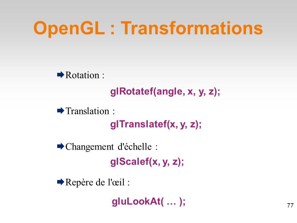  Rotation :  Translation :  Changement d échelle :  Repère de l œil : OpenGL : Transformations 77 glRotatef(angle, x, y, z); glTranslatef(x, y, z); glScalef(x, y, z); gluLookAt( … );
