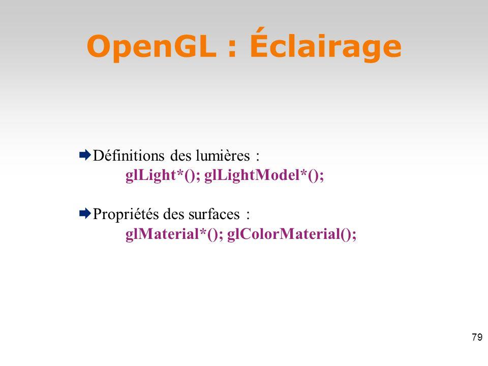  Définitions des lumières : glLight*(); glLightModel*();  Propriétés des surfaces : glMaterial*(); glColorMaterial(); OpenGL : Éclairage 79