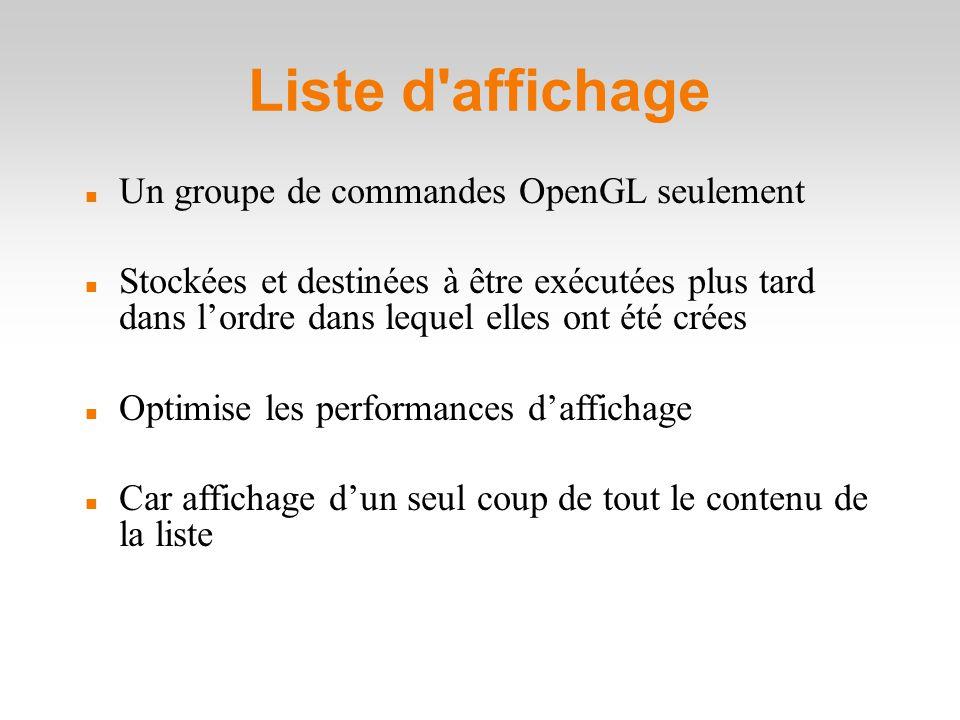 Liste d affichage Un groupe de commandes OpenGL seulement Stockées et destinées à être exécutées plus tard dans l'ordre dans lequel elles ont été crées Optimise les performances d'affichage Car affichage d'un seul coup de tout le contenu de la liste