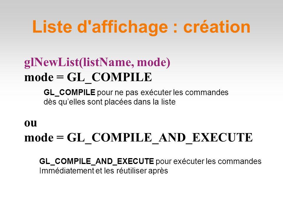glNewList(listName, mode) mode = GL_COMPILE ou mode = GL_COMPILE_AND_EXECUTE Liste d affichage : création GL_COMPILE pour ne pas exécuter les commandes dès qu'elles sont placées dans la liste GL_COMPILE_AND_EXECUTE pour exécuter les commandes Immédiatement et les réutiliser après
