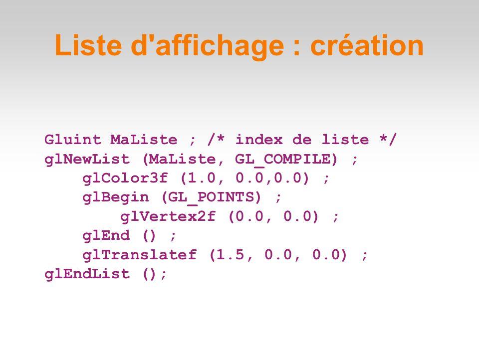 Gluint MaListe ; /* index de liste */ glNewList (MaListe, GL_COMPILE) ; glColor3f (1.0, 0.0,0.0) ; glBegin (GL_POINTS) ; glVertex2f (0.0, 0.0) ; glEnd () ; glTranslatef (1.5, 0.0, 0.0) ; glEndList (); Liste d affichage : création