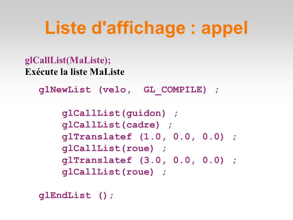 glCallList(MaListe); Exécute la liste MaListe Liste d affichage : appel glNewList (velo, GL_COMPILE) ; glCallList(guidon) ; glCallList(cadre) ; glTranslatef (1.0, 0.0, 0.0) ; glCallList(roue) ; glTranslatef (3.0, 0.0, 0.0) ; glCallList(roue) ; glEndList ();