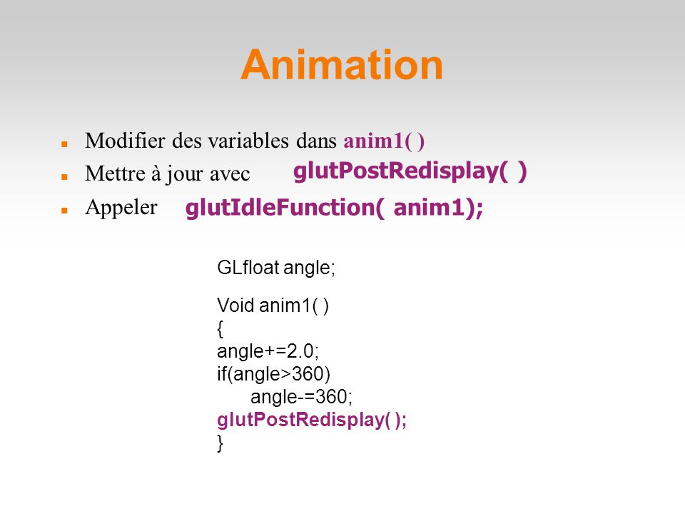 Animation Modifier des variables dans anim1( )‏ Mettre à jour avec Appeler glutIdleFunction( anim1); Void anim1( )‏ { angle+=2.0; if(angle>360)‏ angle-=360; glutPostRedisplay( ); } GLfloat angle; glutPostRedisplay( )‏